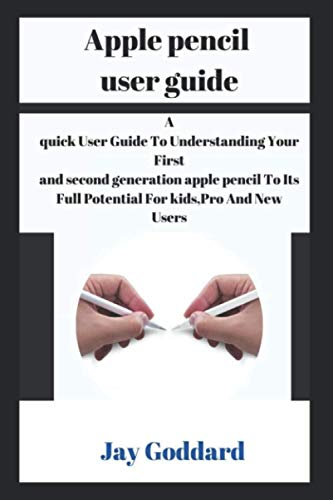 Apple pencil user guide: A quick User Guide To Understanding Your First and second generation apple pencil To Its Full Potential For kids,Pro And New Users