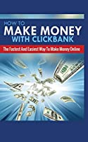 How to Make Money with Clickbank: The Fastest and Easiest Way to Make Money Online