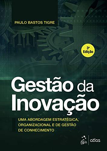 Gestão da Inovação: Uma Abordagem Estratégica, Organizacional e de Gestão de Conhecimento