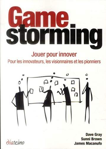 Gamestorming: Jouer pour innover. Pour les innovateurs, les visionnaires et les pionniers.