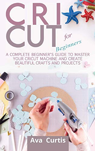 Cricut for Beginners: A Complete Beginner's Guide to Master your Cricut Machine and Create Beautiful Crafts and Projects