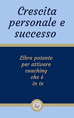 CRESCITA PERSONALE E SUCCESSO: Libro potente per attivare coaching che è in te (Italian Edition)