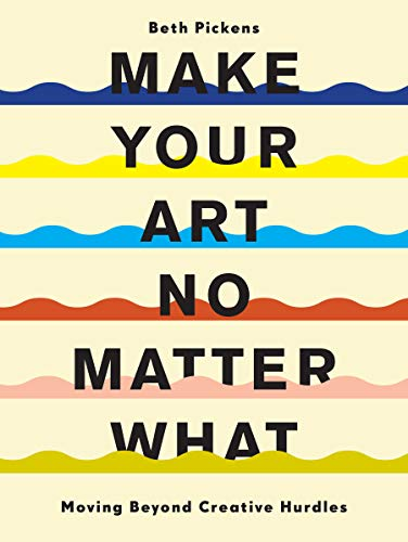 Compare Textbook Prices for Make Your Art No Matter What: Moving Beyond Creative Hurdles  ISBN 9781452182957 by Pickens, Beth