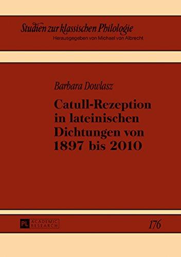 Catull-Rezeption in lateinischen Dichtungen von 1897 bis 2010 (Studien zur klassischen Philologie 176)