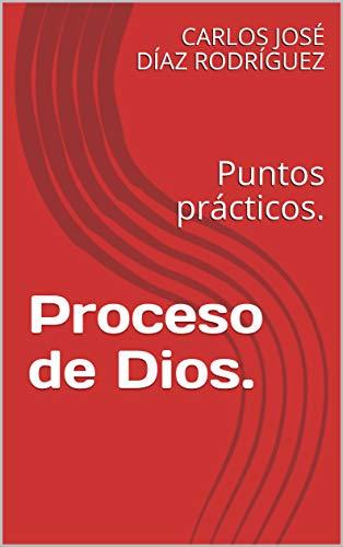 Proceso de Dios.: Puntos prácticos. de [CARLOS JOSÉ DÍAZ RODRÍGUEZ]