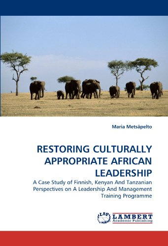 RESTORING CULTURALLY APPROPRIATE AFRICAN LEADERSHIP: A Case Study of Finnish, Kenyan And Tanzanian Perspectives on A Leadership And Management Training Programme