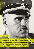 GEWALT, GIER UND GNADE: Der KZ-Kommandant Adolf Haas und sein Weg nach Wewelsburg und Bergen-Belsen