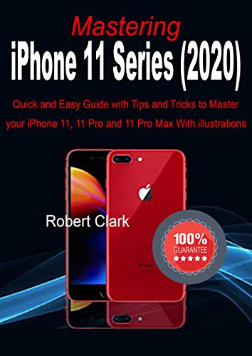 Mastering iPhone 11 Series (2020): Quick and Easy Guide with Tips and Tricks to Master your iPhone 11, 11 Pro and 11 Pro Max With illustrations (English Edition)