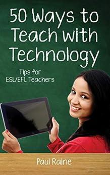 [Paul Raine]のFifty Ways to Teach with Technology: Tips for ESL/EFL Teachers: Tips for ESL/EFL Teachers (English Edition)