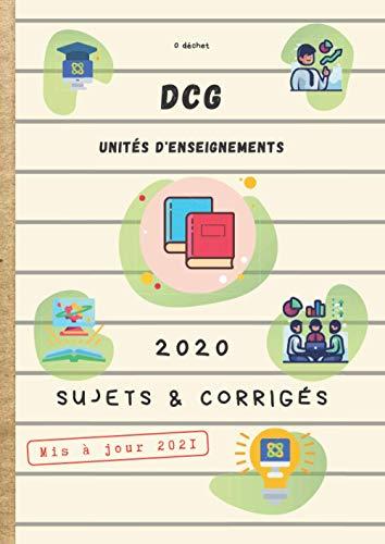 DCG Unités d'Enseignements 2020 Sujets & Corrigés Mis à jour 2021: Diplôme de Comptabilité et de Gestion