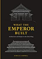 What the Emperor Built: Architecture and Empire in the Early Ming