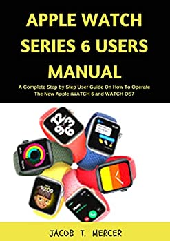 Apple Watch Series 6 Users Manual  A Complete Step by Step User Guide on How to Operate the New Apple iWatch 6 and WatchOS 7