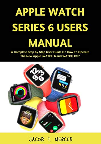 Apple Watch Series 6 Users Manual: A Complete Step by Step User Guide on How to Operate the New Apple iWatch 6 and WatchOS 7