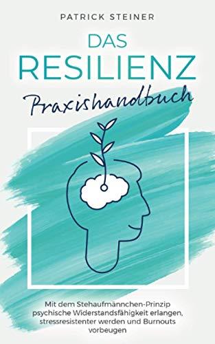 Das Resilienz Praxishandbuch: Mit dem Stehaufmännchen-Prinzip psychische Widerstandsfähigkeit erlangen, stressresistenter werden und Burnouts vorbeugen