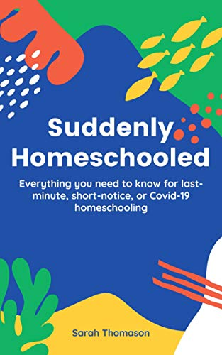 Suddenly Homeschooled: Everything You Need To Know for Last-Minute, Short-Notice, or Covid-19 Homeschooling by [Sarah Thomason]