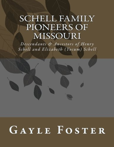Schell Family - Pioneers of Missouri: Descendants and Ancestors of Henry Schell and Elizabeth Yocum Schell