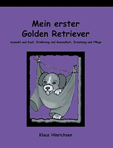Mein erster Golden Retriever. Auswahl und Kauf, Ernährung und Gesundheit, Erziehung und Pflege