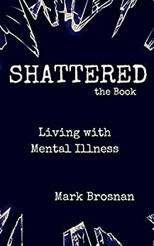 Shattered the Book- Living With Mental Illness by [Mark Brosnan]
