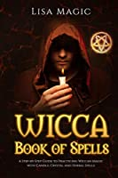 Wicca Book of Spells: The A Step-by-Step Guide to Practicing Wiccan Magic with Candle, Crystal and Herbal Spells