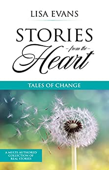 Stories From The Heart: Tales of Change by [Lisa Evans, Cheryl Workman-Davies, Carolyn Verhoef, Fiona Jeanne, Liz Green, Suhani Vaidya, Lainy D, Francisca Wilson, Donna  Edwards, Amy Milnes]