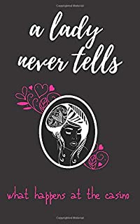 A Lady Never Tells What Happens at the Casino: Fun Casino Gambling Log Notebook To Track Daily Money Budget, Spend and Wins. A Must Have for Casino ... Gamblers, Seniors, and Bachelorette Parties.