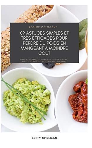 Régime cétogène : 09 astuces simples et très efficaces pour perdre du poids en mangeant à moindre coût: (Sans médicament, combattre le cancer, cuisine, recettes, desserts, petit déjeuner, déjeuner)