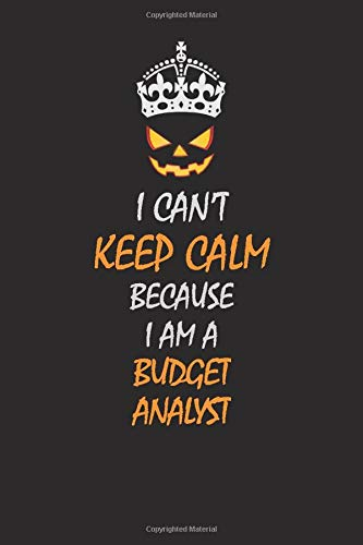 I Can't Keep Calm Because I Am A Budget Analyst: Halloween themed Career Pride Quote 6x9 Blank Lined Notebook Journal