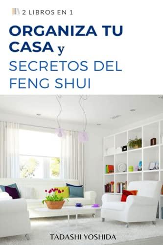 2 LIBROS EN 1: ORGANIZA TU CASA Y SECRETOS DEL FENG SHUI: Guía con trucos, consejos, hábitos y métodos para limpiar tu hogar y mantenerlo ordenado y con energía positiv