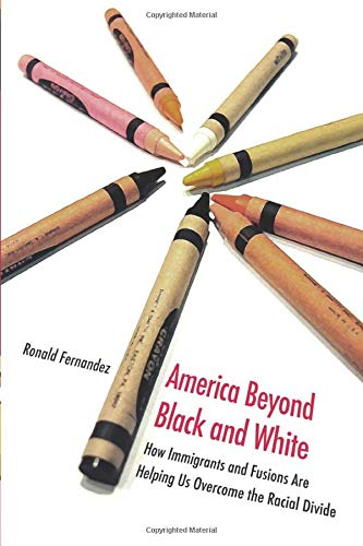 America Beyond Black and White: How Immigrants and Fusions Are Helping Us Overcome the Racial Divide (Contemporary Polit