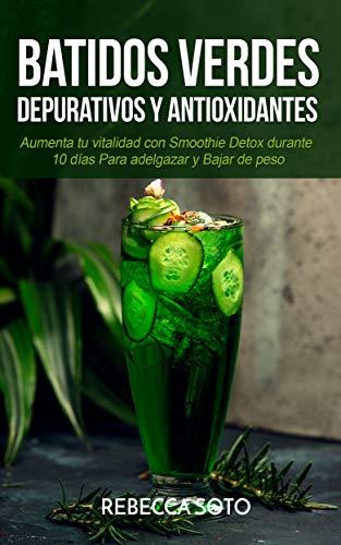 Batidos Verdes Depurativos y Antioxidantes: Aumenta tu Vitalidad con Smoothie Detox Durante 10 Días Para Adelgazar y Bajar de Peso