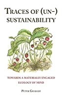 Traces of Un-sustainability: Towards a Materially Engaged Ecology of Mind