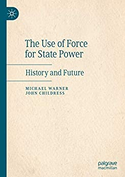 The Use of Force for State Power: History and Future by [Michael Warner, John Childress]
