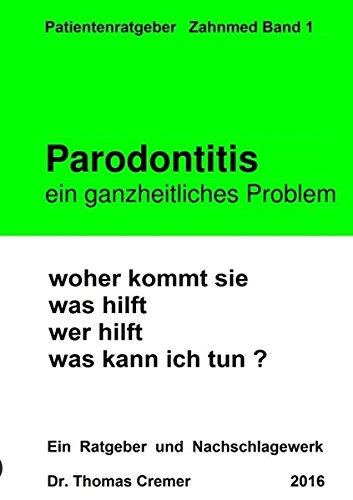 Parodontitis ein ganzheitliches Problem: woher kommt sie. was hilft. wer hilft. was kann ich tun ? Ein Patientenratgeber und Nachschlagewerk für Betroffene
