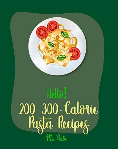 Hello! 200 300-Calorie Pasta Recipes: Best 300-Calorie Pasta Cookbook Ever For Beginners [300 Calorie Cookbook, Ramen Noodle Book, Lasagna Recipe, Tuna ... Turkey Recipe] [Book 1] (English Edition)