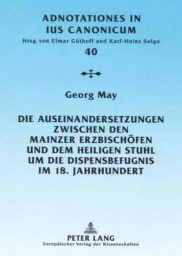 Die Auseinandersetzungen zwischen den Mainzer Erzbischöfen und dem Heiligen Stuhl um die Dispensbefugnis im 18. Jahrhundert (Adnotationes In Ius Canonicum, Band 40)
