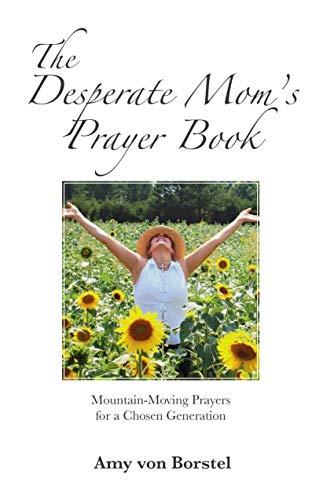 The Desperate Mom's Prayer Book: Mountain-Moving Prayers for a Chosen Generation