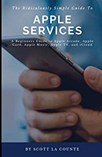 The Ridiculously Simple Guide to Apple Services: A Beginners Guide to Apple Arcade, Apple Card, Apple Music, Apple TV, iCloud