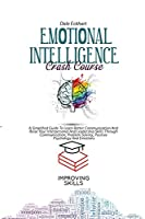 Emotional Intelligence Crash Course: A Simplified Guide To Learn Better Communication And Raise Your Interpersonal And Leadership Skills Through Communication, Problem Solving, Positive Psychology And Emotions