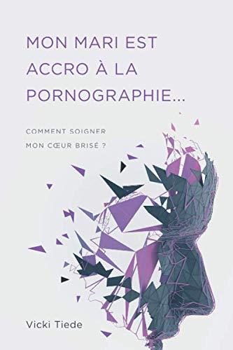 Mon mari est accro à la pornographie: Comment soigner mon cœur brisé ?