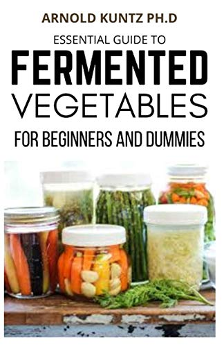 ESSENTIAL GUIDE TO FERMENTED VEGETABLES FOR BEGINNERS AND DUMMIES