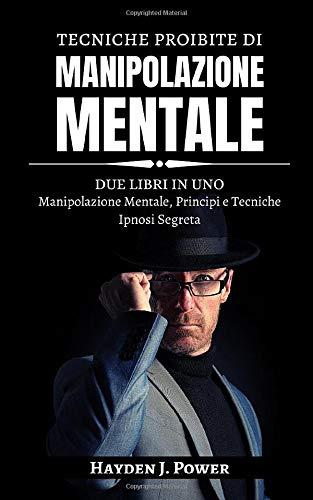 Tecniche proibite di MANIPOLAZIONE MENTALE: 2 libri in 1 (Manipolazione Mentale, Principi e Tecniche – Ipnosi Segreta) Scopri come Controllare e Influenzare la mente e il comportamento delle persone
