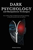 Dark Psychology and Manipulation Techniques: How to Influence People with Mind Control and Covert Psychology, to Always Be Successful in Life, Love and Work