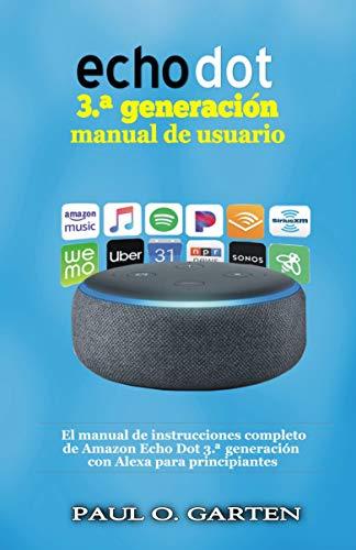 Echo Dot 3.ª generación manual de usuario: El manual de instrucciones completo de Amazon Echo Dot 3.ª generación con Alexa para principiantes