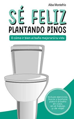 Sé feliz plantando pinos: O cómo ir bien al baño mejorará tu vida (Spanish Edition)