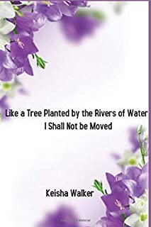 Like a Tree Planted by the Rivers of Water, I Shall Not be Moved.