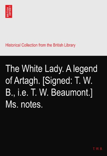 The White Lady. A legend of Artagh. [Signed: T. W. B., i.e. T. W. Beaumont.] Ms. notes.