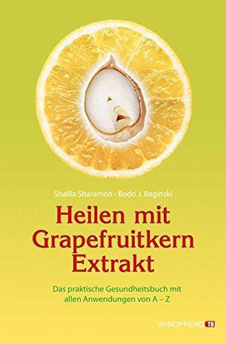 Heilen mit Grapefruitkern-Extrakt: Das praktische Gesundheitsbuch mit allen Anwendungen von A - Z. Neue Erkenntnisse, Einsatzmöglichkeiten und Erfahrungsberichte