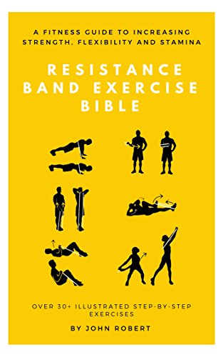 The Resistance Band Exercise Bible: A Fitness Guide to Increasing Strength, Flexibility and Stamina: Over 30+ Illustrated Step-By-Step Exercises (The Exercise Bible Series Book 7)