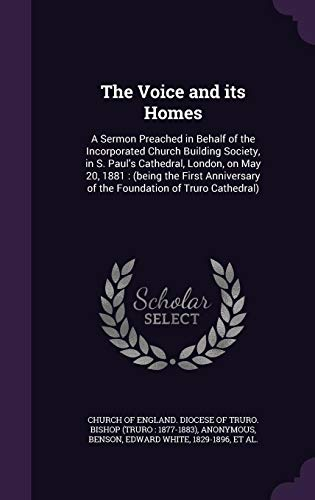 The Voice and Its Homes: A Sermon Preached in Behalf of the Incorporated Church Building Society, in S. Paul's Cathedral, London, on May 20, 1881: ... of the Foundation of Truro Cathedral)