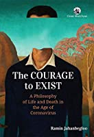 The Courage to Exist:: A Philosophy of Life and Death in the Age of Coronavirus